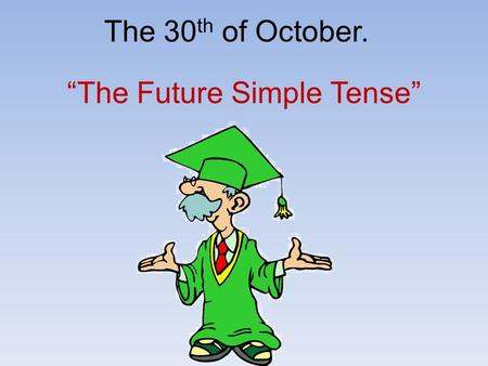 "The 30 th of October. ""The Future Simple Tense"". Maths Christmas Art Spanish English to wear uniform science language Literature to study New Year."