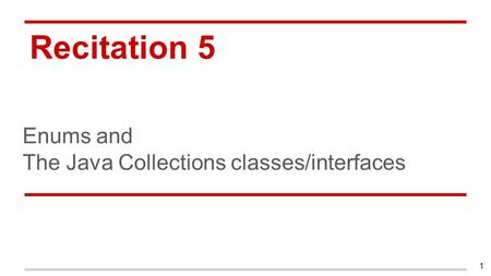 Recitation 5 Enums and The Java Collections classes/interfaces 1.