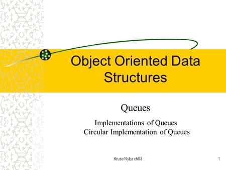 Kruse/Ryba ch031 Object Oriented Data Structures Queues Implementations of Queues Circular Implementation of Queues.