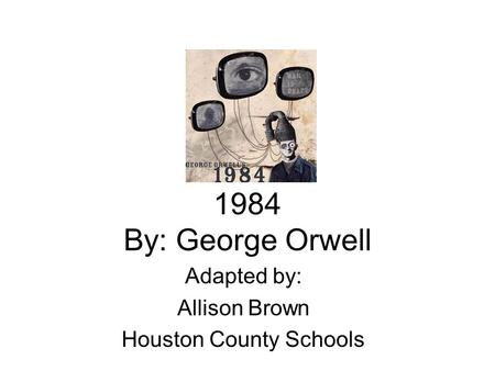 1984 By: George Orwell Adapted by: Allison Brown Houston County Schools.