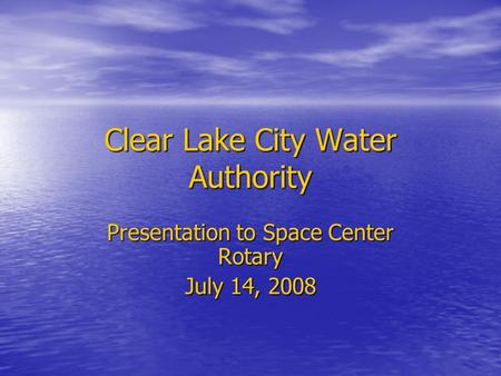 Clear Lake City Water Authority Presentation to Space Center Rotary July 14, 2008.