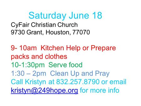 Saturday June 18 CyFair Christian Church 9730 Grant, Houston, 77070 9- 10am Kitchen Help or Prepare packs and clothes 10-1:30pm Serve food 1:30 – 2pm Clean.