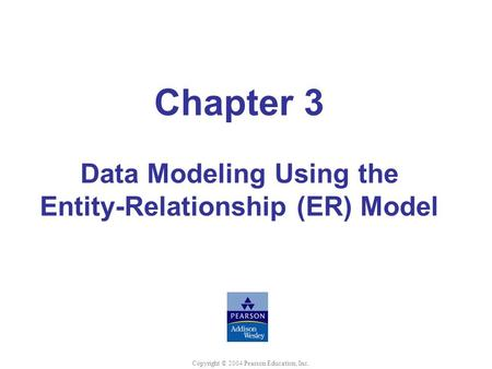 Chapter 3 Data Modeling Using the Entity-Relationship (ER) Model Copyright © 2004 Pearson Education, Inc.