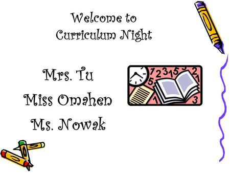Welcome to Curriculum Night Mrs. Tu Miss Omahen Ms. Nowak.