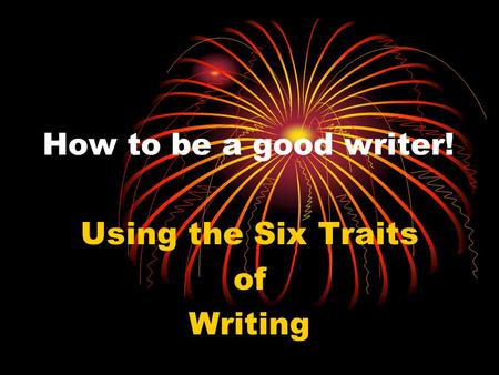 How to be a good writer! Using the Six Traits of Writing.