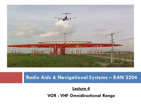 Lecture 4 VOR : VHF Omnidirectional Range Radio Aids & Navigational Systems – RAN 2204.