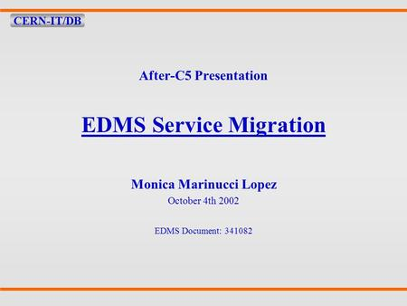 CERN-IT/DB After-C5 Presentation EDMS Service Migration Monica Marinucci Lopez October 4th 2002 EDMS Document: 341082.