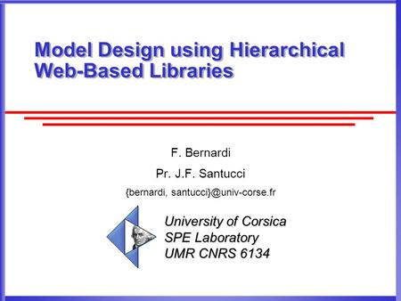 Model Design using Hierarchical Web-Based Libraries F. Bernardi Pr. J.F. Santucci {bernardi, University of Corsica SPE Laboratory.