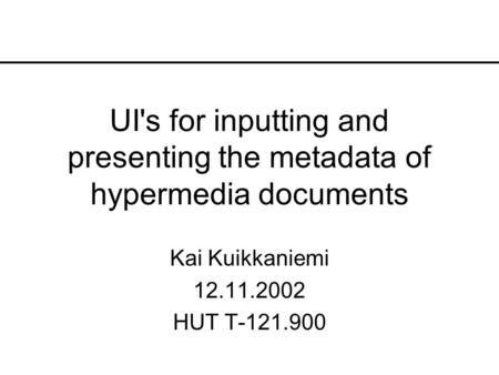 UI's for inputting and presenting the metadata of hypermedia documents Kai Kuikkaniemi 12.11.2002 HUT T-121.900.