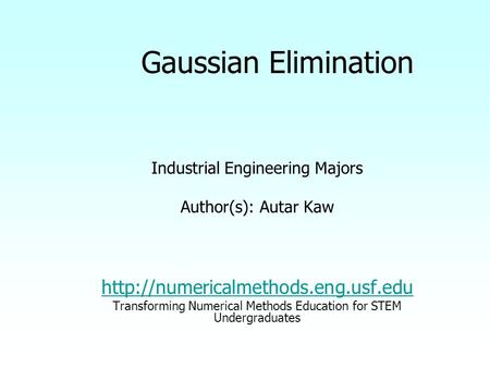 Gaussian Elimination Industrial Engineering Majors Author(s): Autar Kaw  Transforming Numerical Methods Education for.