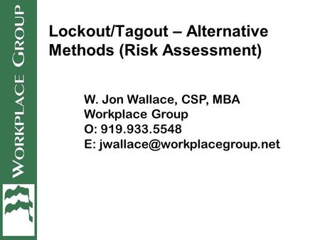 Lockout/Tagout – Alternative Methods (Risk Assessment) W. Jon Wallace, CSP, MBA Workplace Group O: 919.933.5548 E: