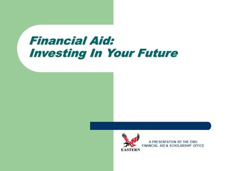 Financial Aid: Investing In Your Future A PRESENTATION BY THE EWU FINANCIAL AID & SCHOLARSHIP OFFICE.