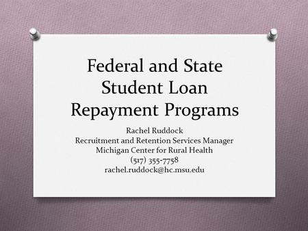 Federal and State Student Loan Repayment Programs Rachel Ruddock Recruitment and Retention Services Manager Michigan Center for Rural Health (517) 355-7758.