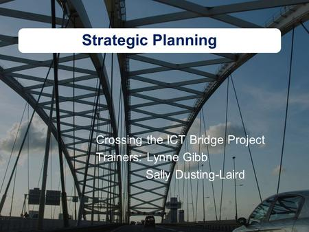 Strategic Planning Crossing the ICT Bridge Project Trainers: Lynne Gibb Sally Dusting-Laird.