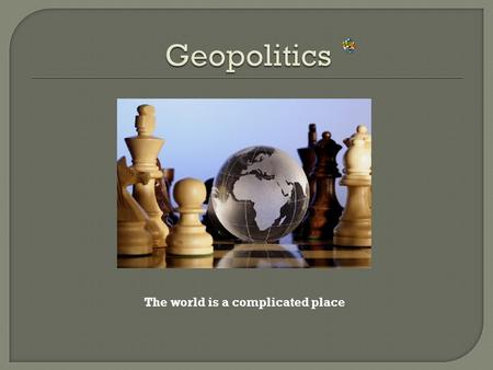 The world is a complicated place.  Students will be able to define the term Geopolitics.  Students will read and comprehend a current events article.