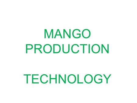 MANGO PRODUCTION TECHNOLOGY. Selection of Site 1. Sunny Place 2.Away from perennial water source 3. Well drained soils.