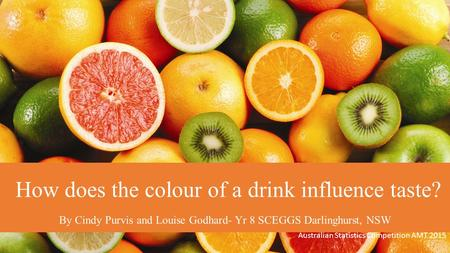 How does the colour of a drink influence taste? By Cindy Purvis and Louise Godhard- Yr 8 SCEGGS Darlinghurst, NSW Australian Statistics Competition AMT.