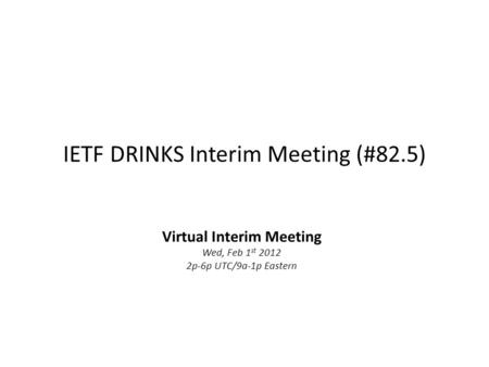IETF DRINKS Interim Meeting (#82.5) Virtual Interim Meeting Wed, Feb 1 st 2012 2p-6p UTC/9a-1p Eastern.