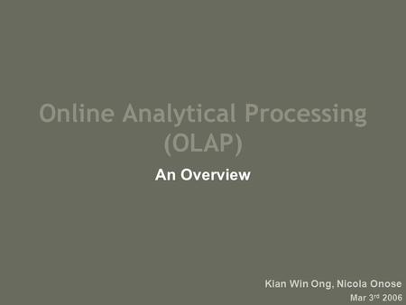 Online Analytical Processing (OLAP) An Overview Kian Win Ong, Nicola Onose Mar 3 rd 2006.