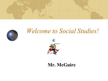 Welcome to Social Studies! Mr. McGuire This will be a great year Here's a little about me: Enjoy spending time with Family Love the Outdoors Love to.