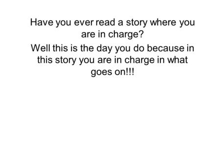 Have you ever read a story where you are in charge? Well this is the day you do because in this story you are in charge in what goes on!!!