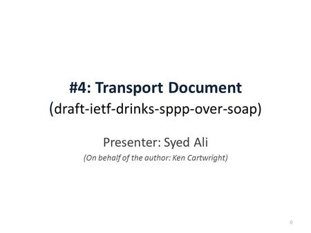 #4: Transport Document ( draft-ietf-drinks-sppp-over-soap) Presenter: Syed Ali (On behalf of the author: Ken Cartwright) 0.