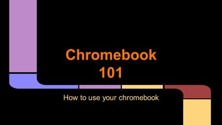 Chromebook 101 How to use your chromebook. Safety & Expectations.