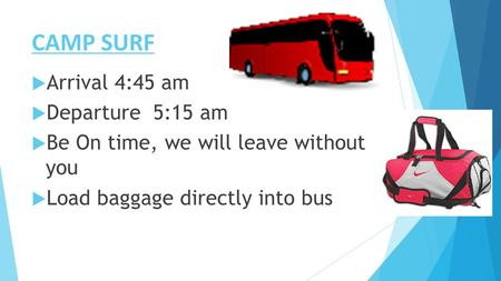 CAMP SURF  Arrival 4:45 am  Departure 5:15 am  Be On time, we will leave without you  Load baggage directly into bus.