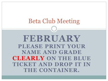 FEBRUARY PLEASE PRINT YOUR NAME AND GRADE CLEARLY ON THE BLUE TICKET AND DROP IT IN THE CONTAINER. Beta Club Meeting.