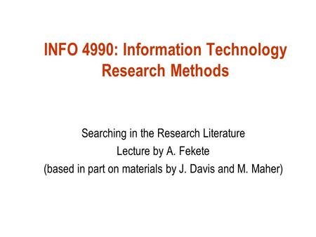 INFO 4990: Information Technology Research Methods Searching in the Research Literature Lecture by A. Fekete (based in part on materials by J. Davis and.