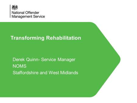 Transforming Rehabilitation Derek Quinn- Service Manager NOMS Staffordshire and West Midlands.