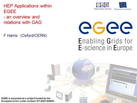 HEP Applications within EGEE - an overview and relations with GAG F Harris (Oxford/CERN) EGEE is proposed as a project funded by the European Union under.