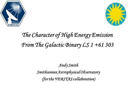 The Character of High Energy Emission From The Galactic Binary LS 1 +61 303 Andy Smith Smithsonian Astrophysical Observatory (for the VERITAS collaboration)