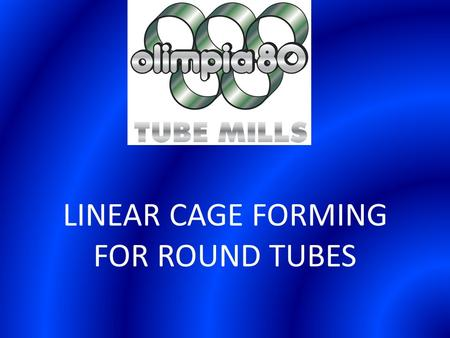LINEAR CAGE FORMING FOR ROUND TUBES. This new technology, developed and patented by Olimpia 80, opens a new era in the production of steel tubes. This.