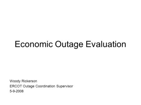 Economic Outage Evaluation Woody Rickerson ERCOT Outage Coordination Supervisor 5-9-2008.