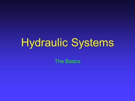 Hydraulic Systems The Basics. Basic Principles Liquids: –Have no Shape –Are incompressible –Transmit force in all Directions, Equally –Multiply Force.