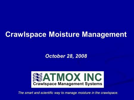 The smart and scientific way to manage moisture in the crawlspace. Crawlspace Moisture Management October 28, 2008.