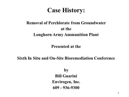 1 Case History: Removal of Perchlorate from Groundwater at the Longhorn Army Ammunition Plant Presented at the Sixth In Situ and On-Site Bioremediation.