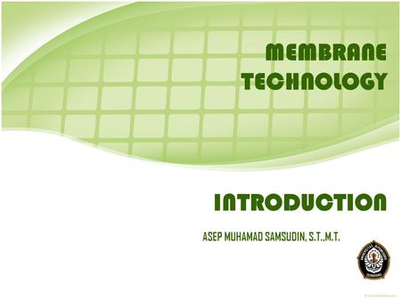 INTRODUCTION ASEP MUHAMAD SAMSUDIN, S.T.,M.T. MEMBRANE TECHNOLOGY.