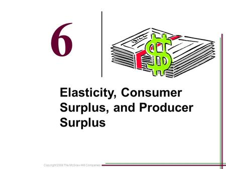 Copyright 2008 The McGraw-Hill Companies 18-1 6 Elasticity, Consumer Surplus, and Producer Surplus.