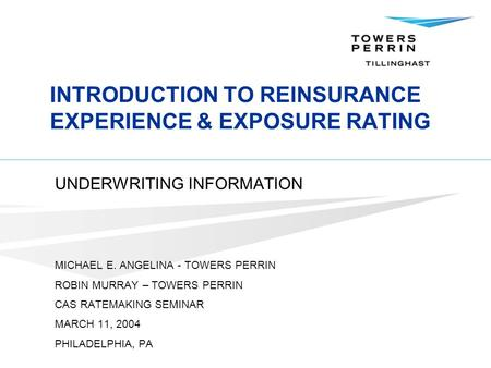 INTRODUCTION TO REINSURANCE EXPERIENCE & EXPOSURE RATING UNDERWRITING INFORMATION MICHAEL E. ANGELINA - TOWERS PERRIN ROBIN MURRAY – TOWERS PERRIN CAS.