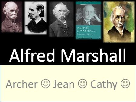 Archer Jean Cathy. Who is Alfred Marshall?? The 1992 Nobel Prize winner in economics Founder of the Cambridge School of Economics *Author of the famous.