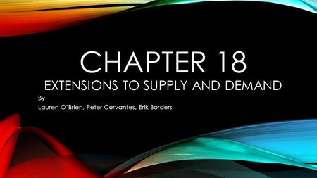 CHAPTER 18 EXTENSIONS TO SUPPLY AND DEMAND By Lauren O'Brien, Peter Cervantes, Erik Borders.