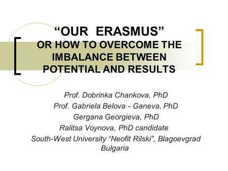 """OUR ERASMUS"" OR HOW TO OVERCOME THE IMBALANCE BETWEEN POTENTIAL AND RESULTS Prof. Dobrinka Chankova, PhD Prof. Gabriela Belova - Ganeva, PhD Gergana Georgieva,"