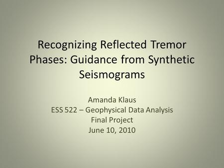 Recognizing Reflected Tremor Phases: Guidance from Synthetic Seismograms Amanda Klaus ESS 522 – Geophysical Data Analysis Final Project June 10, 2010.
