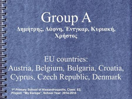 Group A Δημήτρης, Δάφνη, Έντγκαρ, Κυριακή, Χρήστος EU countries: Austria, Belgium, Bulgaria, Croatia, Cyprus, Czech Republic, Denmark 1 st Primary School.