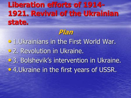 Liberation efforts of 1914- 1921. Revival of the Ukrainian state. Plan 1.Ukrainians in the First World War. 1.Ukrainians in the First World War. 2. Revolution.