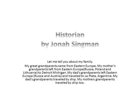 Let me tell you about my family. My great grandparents came from Eastern Europe. My mother's grandparents left from Eastern Europe(Russia, Poland and Lithuania)