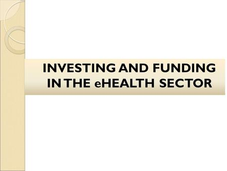 INVESTING AND FUNDING IN THE eHEALTH SECTOR. Brief overview of eHealth.