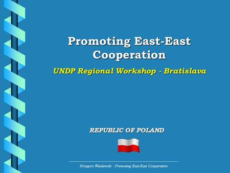 Grzegorz Wasilewski - Promoting East-East Cooperation Promoting East-East Cooperation UNDP Regional Workshop - Bratislava REPUBLIC OF POLAND.